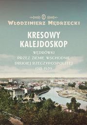 Kresowy kalejdoskop. Wędrówki przez Ziemie Wschodnie Drugiej Rzeczypospolitej 1918-1939 - Ebook.