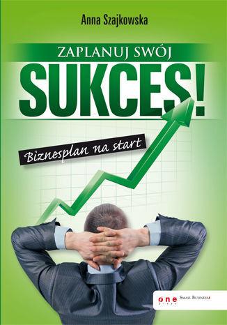 Zaplanuj swój sukces! Biznesplan na start - Ebook.