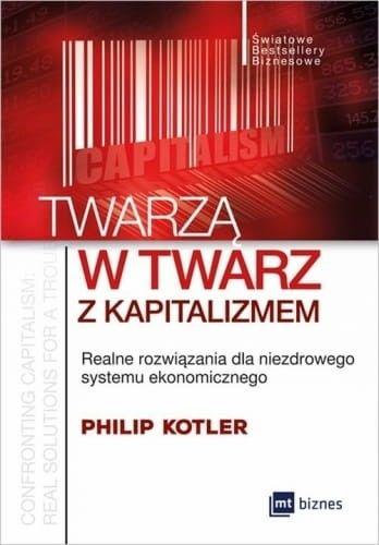 Twarzą w twarz z kapitalizmem Realne rozwiązania dla niezdrowego systemu ekonomicznego Philip Kotler