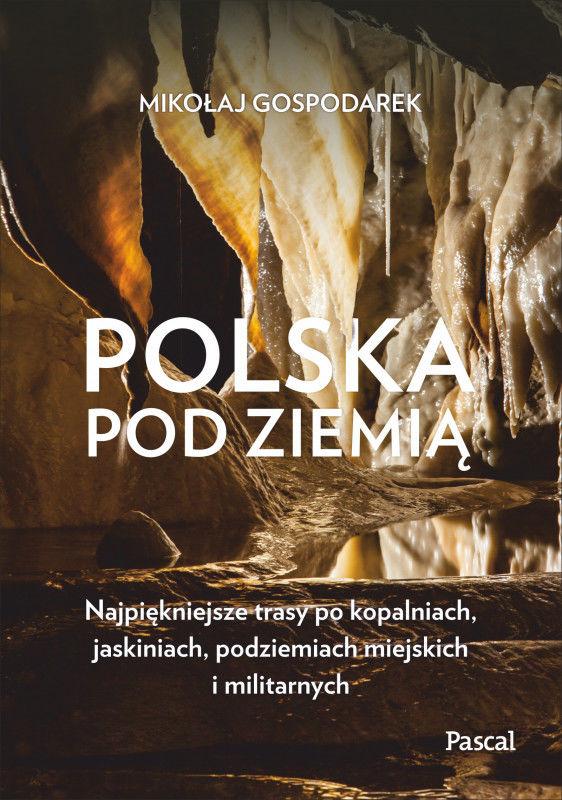 Polska pod ziemią Najpiękniejsze trasy po kopalniach, jaskiniach, podziemiach miejskich i militarny ZAKŁADKA DO KSIĄŻEK GRATIS DO KAŻDEGO...
