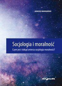 Socjologia i moralność. Czym jest i dokąd zmierza socjologia moralności? - Janusz Mariański