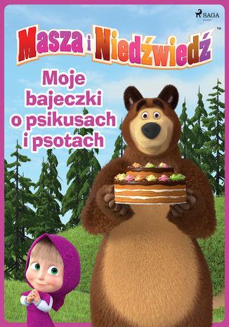 Masza i Niedźwiedź - Moje bajeczki o psikusach i psotach - Ebook.