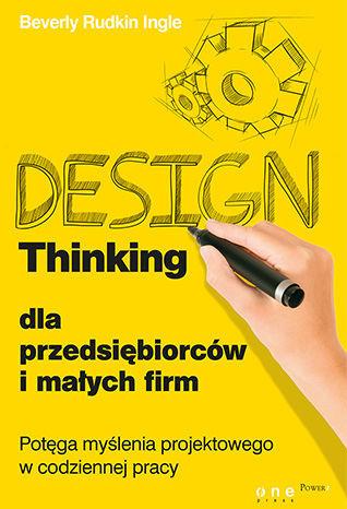 Design Thinking dla przedsiębiorców i małych firm. Potęga myślenia projektowego w codziennej pracy - dostawa GRATIS!.