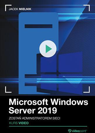 Microsoft Windows Server 2019. Kurs video. Zostań administratorem sieci .