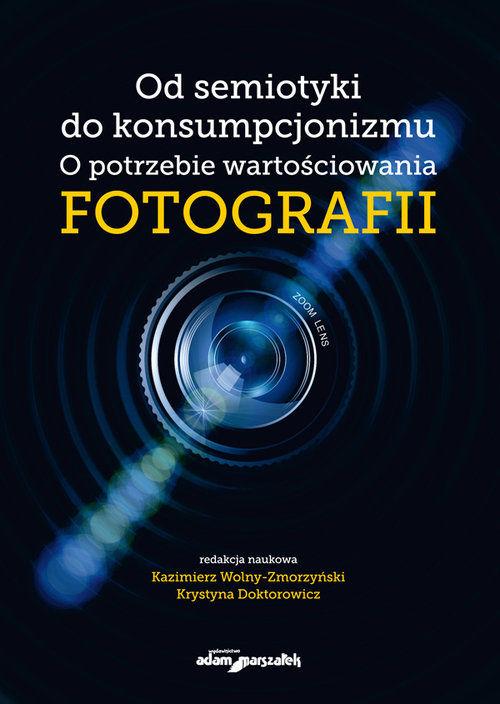 Od semiotyki do konsumpcjonizmu O potrzebie wartościowania fotografii ZAKŁADKA DO KSIĄŻEK GRATIS DO KAŻDEGO ZAMÓWIENIA
