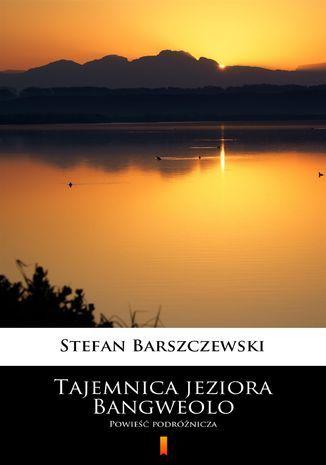 Tajemnica jeziora Bangweolo. Powieść podróżnicza - Ebook.