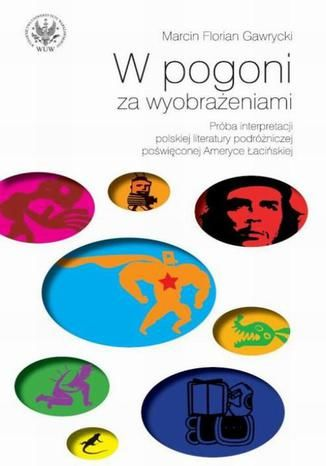 W pogoni za wyobrażeniami. Próba interpretacji polskiej literatury podróżniczej poświęconej Ameryce - Ebook.