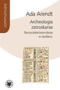 Archeologia zatroskania Staropolskie kalendarze w działaniu - Arendt Ada