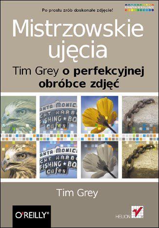 Mistrzowskie ujęcia. Tim Grey o perfekcyjnej obróbce zdjęć - dostawa GRATIS!.