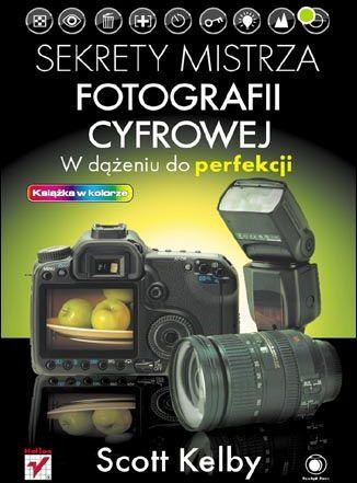 Sekrety mistrza fotografii cyfrowej. W dążeniu do perfekcji - dostawa GRATIS!.