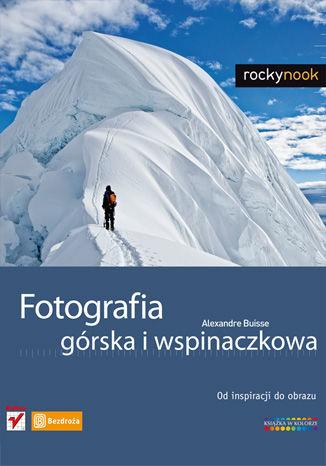 Fotografia górska i wspinaczkowa. Od inspiracji do obrazu - dostawa GRATIS!.