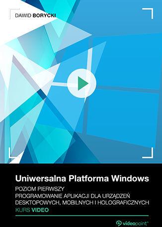 Uniwersalna Platforma Windows. Kurs video. Poziom pierwszy. Programowanie aplikacji dla urządzeń desktopowych, mobilnych i holograficznych .