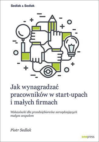 Jak wynagradzać pracowników w start-upach i małych firmach. Wskazówki dla przedsiębiorców zarządzających małym zespołem - dostawa GRATIS!.