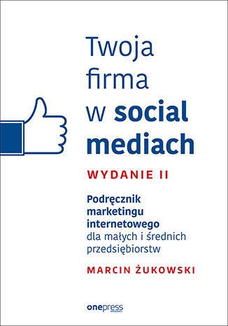 Twoja firma w social mediach. Podręcznik marketingu internetowego dla małych i średnich przedsiębiorstw. Wydanie II - dostawa GRATIS!.