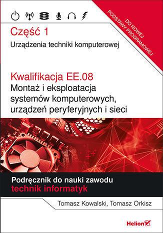 Kwalifikacja EE.08. Montaż i eksploatacja systemów komputerowych, urządzeń peryferyjnych i sieci. Część 1. Urządzenia techniki komputerowej. Podręcznik do nauki zawodu technik informatyk - Ebook.