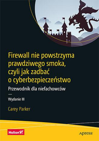 Firewall nie powstrzyma prawdziwego smoka, czyli jak zadbać o cyberbezpieczeństwo. Przewodnik dla niefachowców. Wydanie III - dostawa GRATIS!.