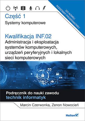Kwalifikacja INF.02. Administracja i eksploatacja systemów komputerowych, urządzeń peryferyjnych i lokalnych sieci komputerowych. Część 1. Systemy komputerowe. Podręcznik do nauki zawodu technik informatyk - dostawa GRATIS!.