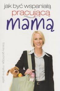 Jak być wspaniałą pracującą mamą - Tracey Godridge, Martine Gallie