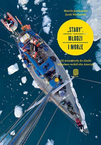 """""""Stary"""", młodzi i morze. Od Antarktydy do Alaski. Wyprawa wokół obu Ameryk - dostawa GRATIS!."""