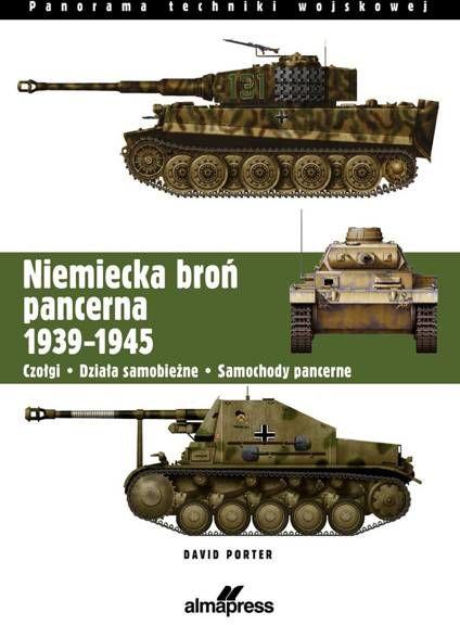 Niemiecka broń pancerna 1939-1945. Czołgi, działa samobieżne, samochody pancerne - Porter David