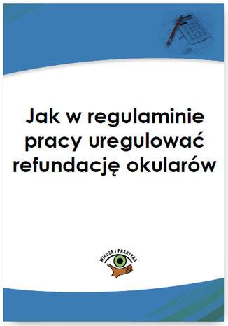 Jak w regulaminie pracy uregulować refundację okularów - Ebook.