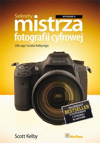 Sekrety mistrza fotografii cyfrowej. 200 ujęć Scotta Kelby''ego. Wydanie II - dostawa GRATIS!.