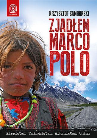 Zjadłem Marco Polo. Kirgistan, Tadżykistan, Afganistan, Chiny - dostawa GRATIS!.