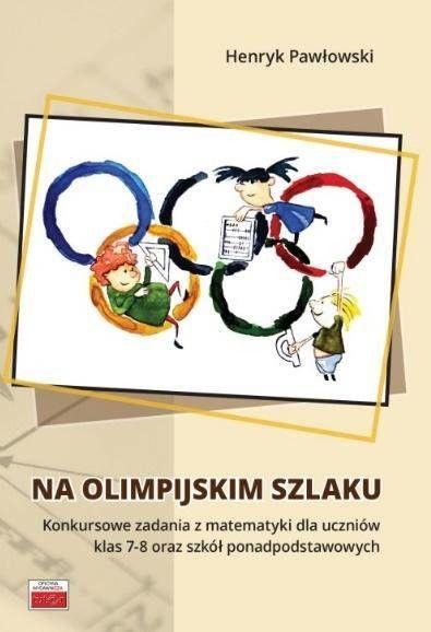 Na olimpijskim szlaku Konkursowe zadania z matematyki dla uczniów klas 7-8 oraz szkół ponadpodstawo - Henryk Pawłowski