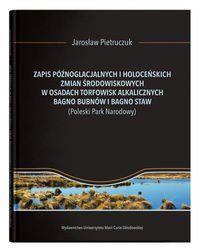 Zapis późnoglacjalnych i holoceńskich zmian środowiskowych w osadach torfowisk alkalicznych Bagno Bubnów i Bagno Staw - Jarosław Pietruczuk