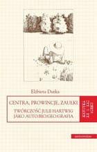 Centra, prowincje, zaułki Twórczość Julii Hartwig jako auto/bio/geo/grafia - Elżbieta Dutka