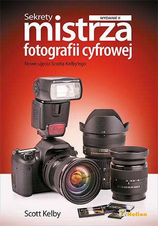 Sekrety mistrza fotografii cyfrowej. Nowe ujęcia Scotta Kelby''ego. Wydanie II - dostawa GRATIS!.