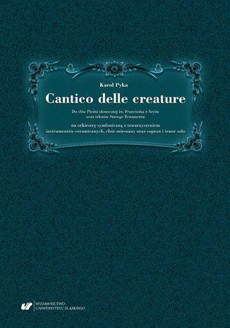 Cantico delle creature. Do słów Pieśni słonecznej św. Franciszka z Asyżu oraz tekstów Starego Testamentu na orkiestrę symfoniczną z towarzyszeniem instrumentów ceramicznych, chór mieszany oraz sopran i tenor solo - Ebook.