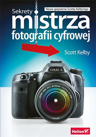 Sekrety mistrza fotografii cyfrowej. Nowe spojrzenie Scotta Kelby''ego - dostawa GRATIS!.