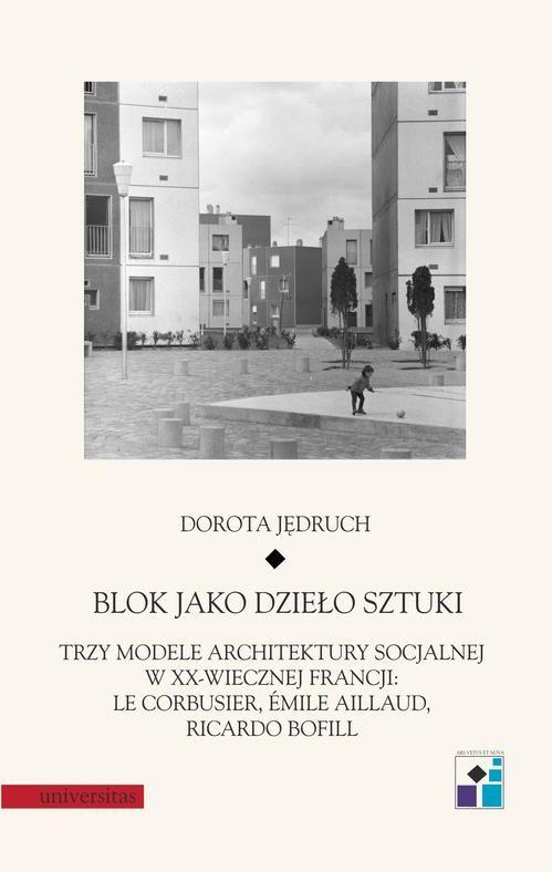 Blok jako dzieło sztuki. Trzy modele architektury socjalnej w XX-wiecznej Francji: Le Corbusier, Emile Aillaud, Ricardo Bofill - Dorota Jędruch - ebook