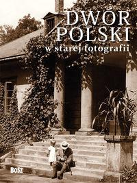 Dwór polski w starej fotografii ZAKŁADKA DO KSIĄŻEK GRATIS DO KAŻDEGO ZAMÓWIENIA