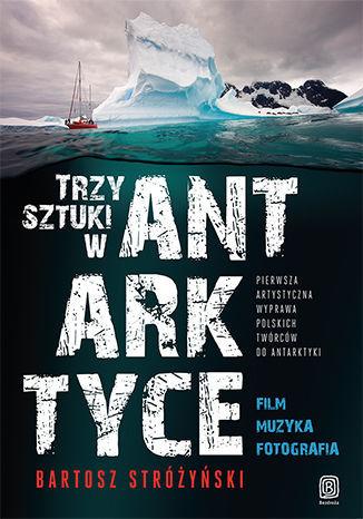 Trzy Sztuki w Antarktyce. Pierwsza artystyczna wyprawa polskich twórców do Antarktyki - dostawa GRATIS!.