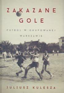 Zakazane gole Futbol w okupowanej Warszawie Juliusz Kulesza