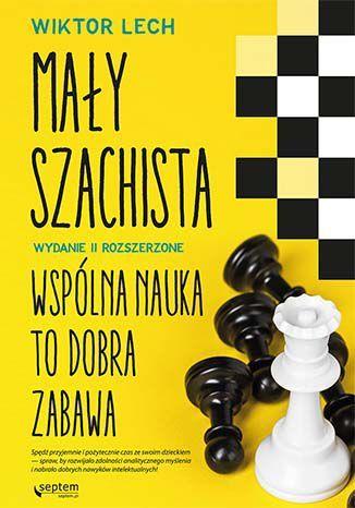 Mały szachista. Wspólna nauka to dobra zabawa. Wydanie II rozszerzone - Ebook.