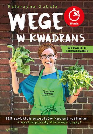 Wege w kwadrans. 125 szybkich przepisów kuchni roślinnej. Wydanie II rozszerzone - Ebook.