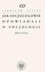 Jak socjologowie opowiadali o socjologii - Jarosław Kilias