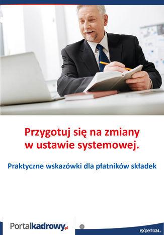 Przygotuj się na zmiany w ustawie systemowej. Praktyczne wskazówki dla płatników składek - Ebook.