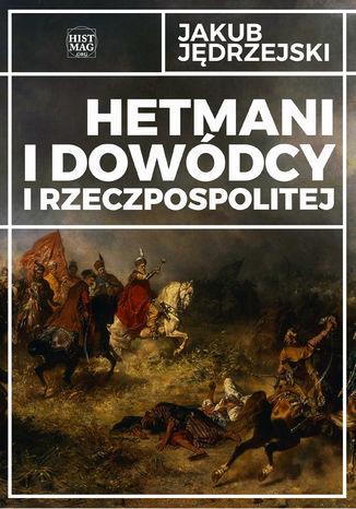 Hetmani i dowódcy I Rzeczpospolitej - Ebook.