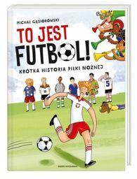 To jest futbol! Krótka historia piłki nożnej ZAKŁADKA DO KSIĄŻEK GRATIS DO KAŻDEGO ZAMÓWIENIA