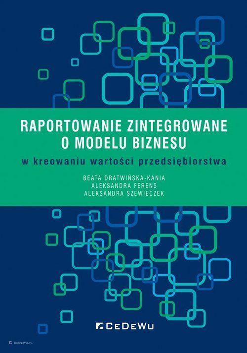 Raportowanie zintegrowane o modelu biznesu w kreowaniu wartości przedsiębiorstwa ZAKŁADKA DO KSIĄŻEK GRATIS DO KAŻDEGO ZAMÓWIENIA