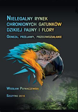 Nielegalny rynek chronionych gatunków dzikiej fauny i flory. Geneza, przejawy, przeciwdziałanie - Ebook.