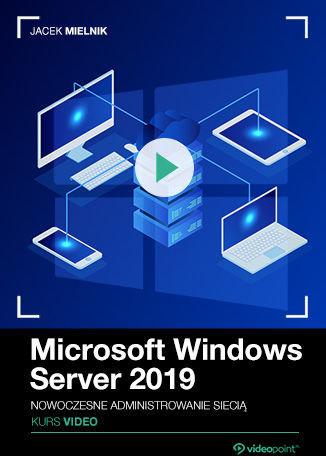 Microsoft Windows Server 2019. Kurs video. Nowoczesne administrowanie siecią .