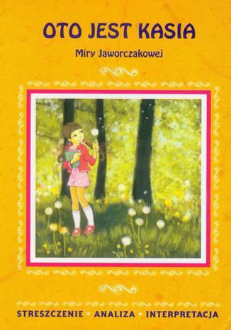Oto jest Kasia Miry Jaworczakowej. Streszczenie, analiza, interpretacja + zadania edukacyjne - Ebook.