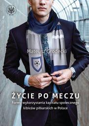 Życie po meczu. Formy wykorzystania kapitału społecznego kibiców piłkarskich w Polsce ZAKŁADKA DO KSIĄŻEK GRATIS DO KAŻDEGO ZAMÓWIENIA
