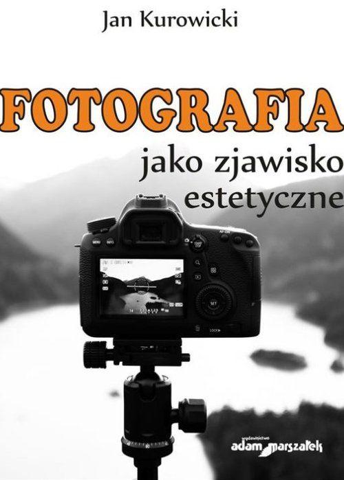 Fotografia jako zjawisko estetyczne ZAKŁADKA DO KSIĄŻEK GRATIS DO KAŻDEGO ZAMÓWIENIA