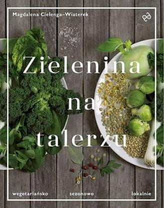 Zielenina na talerzu Wegetariańsko sezonowo lokalnie Magdalena Cielenga-Wiaterek